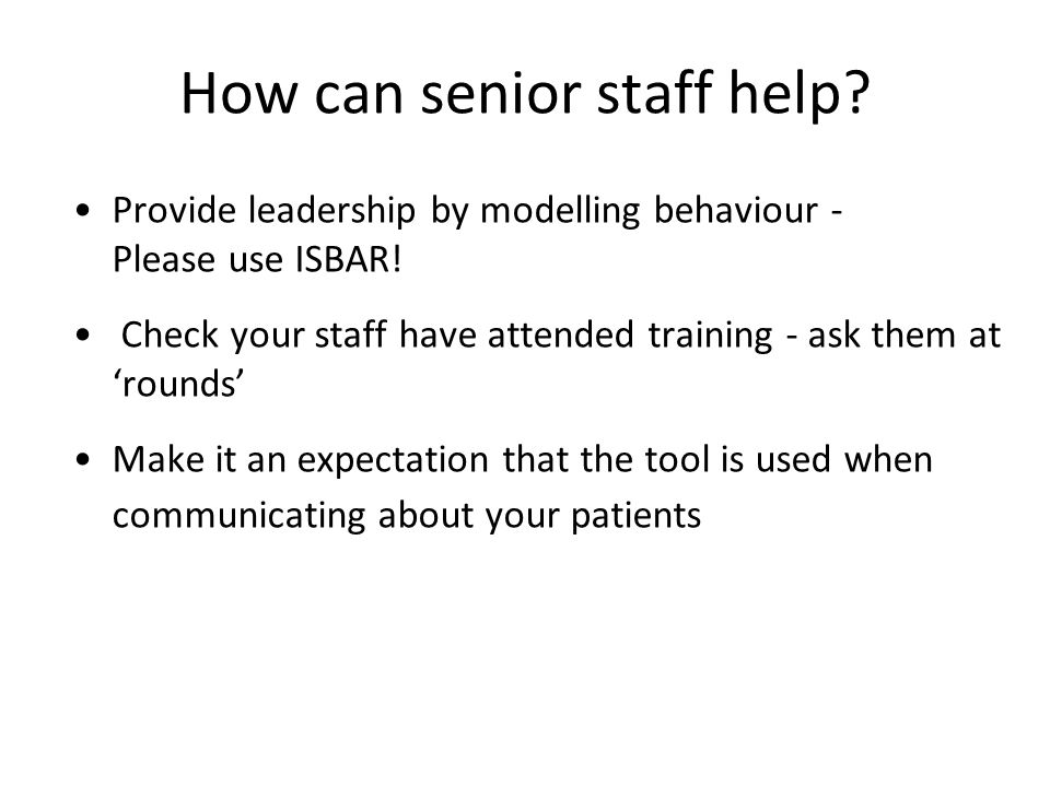 How can senior staff help.Provide leadership by modelling behaviour - Please use ISBAR.