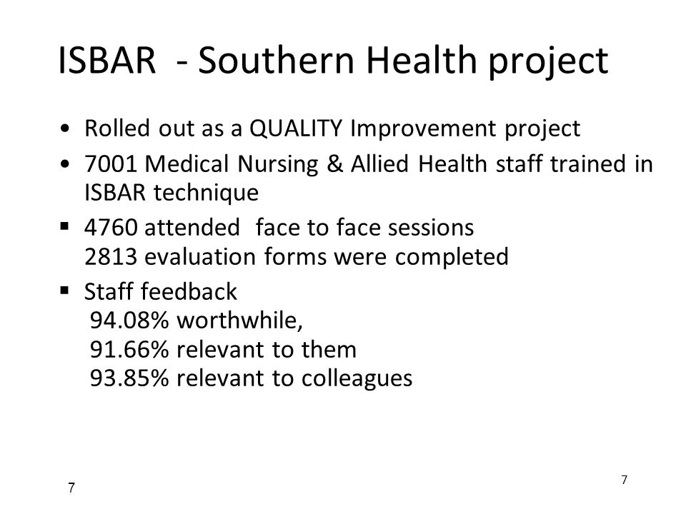 7 ISBAR - Southern Health project Rolled out as a QUALITY Improvement project 7001 Medical Nursing & Allied Health staff trained in ISBAR technique  4760 attended face to face sessions 2813 evaluation forms were completed  Staff feedback 94.08% worthwhile, 91.66% relevant to them 93.85% relevant to colleagues 7