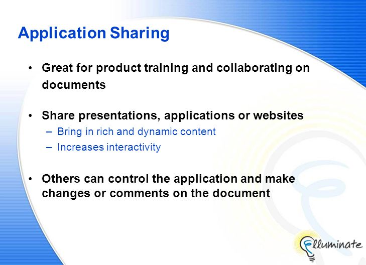 Application Sharing Great for product training and collaborating on documents Share presentations, applications or websites –Bring in rich and dynamic content –Increases interactivity Others can control the application and make changes or comments on the document