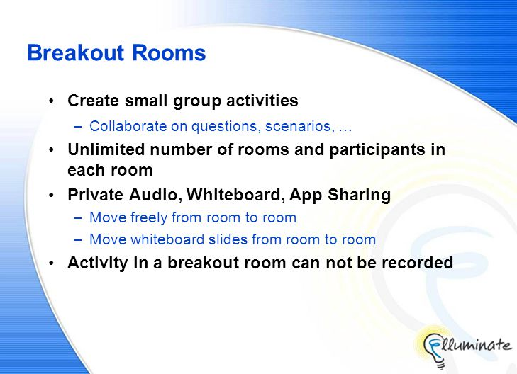 Breakout Rooms Create small group activities –Collaborate on questions, scenarios, … Unlimited number of rooms and participants in each room Private Audio, Whiteboard, App Sharing –Move freely from room to room –Move whiteboard slides from room to room Activity in a breakout room can not be recorded
