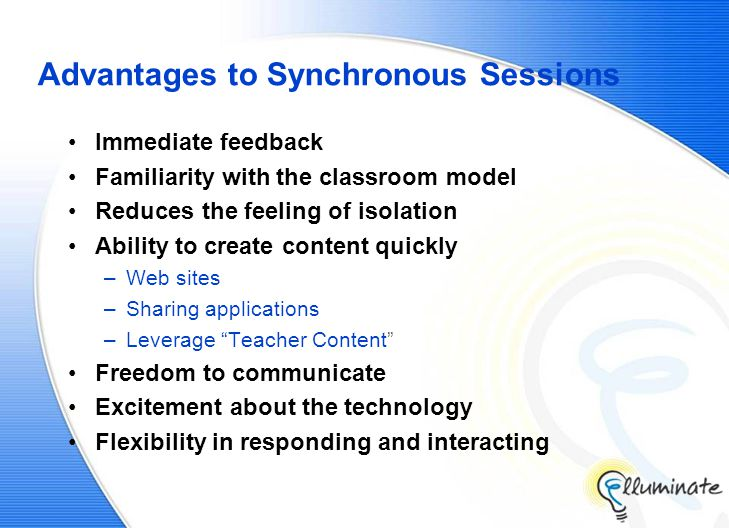 Advantages to Synchronous Sessions Immediate feedback Familiarity with the classroom model Reduces the feeling of isolation Ability to create content quickly –Web sites –Sharing applications –Leverage Teacher Content Freedom to communicate Excitement about the technology Flexibility in responding and interacting