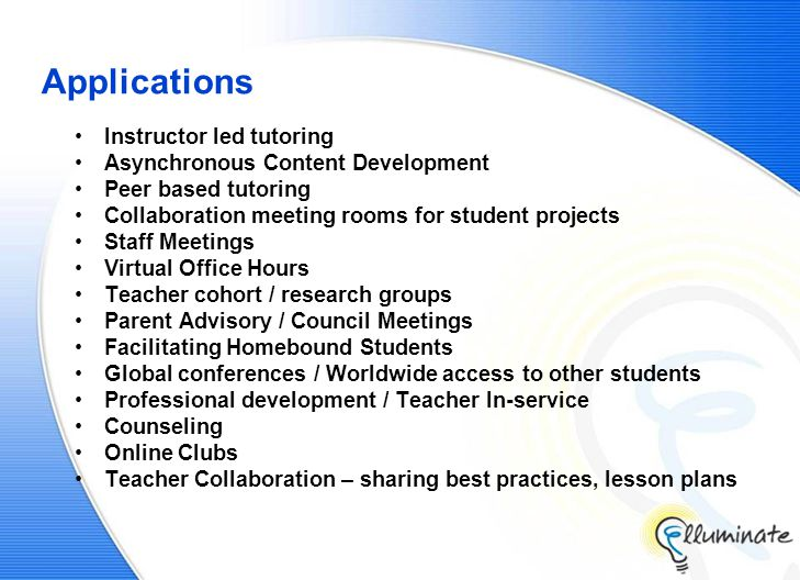 Applications Instructor led tutoring Asynchronous Content Development Peer based tutoring Collaboration meeting rooms for student projects Staff Meetings Virtual Office Hours Teacher cohort / research groups Parent Advisory / Council Meetings Facilitating Homebound Students Global conferences / Worldwide access to other students Professional development / Teacher In-service Counseling Online Clubs Teacher Collaboration – sharing best practices, lesson plans