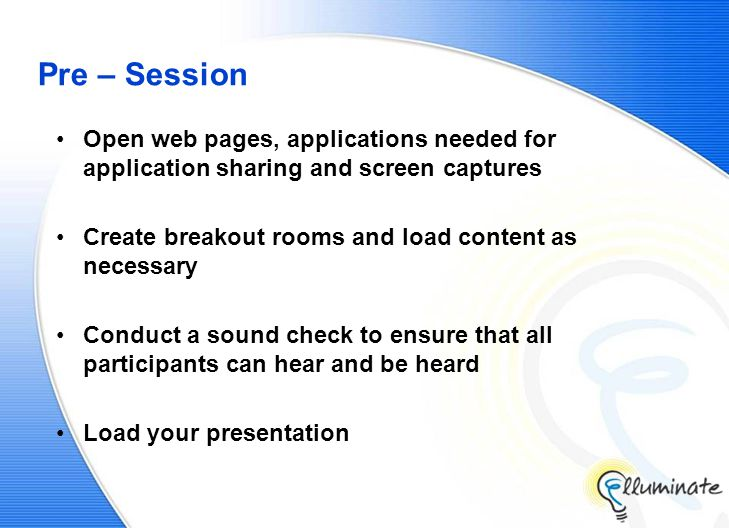 Pre – Session Open web pages, applications needed for application sharing and screen captures Create breakout rooms and load content as necessary Conduct a sound check to ensure that all participants can hear and be heard Load your presentation