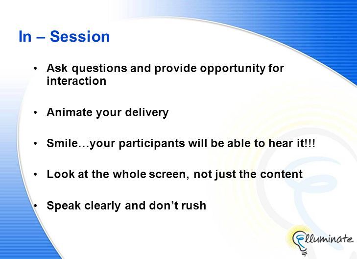 In – Session Ask questions and provide opportunity for interaction Animate your delivery Smile…your participants will be able to hear it!!.