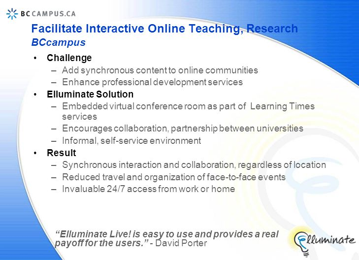 Facilitate Interactive Online Teaching, Research BCcampus Challenge –Add synchronous content to online communities –Enhance professional development services Elluminate Solution –Embedded virtual conference room as part of Learning Times services –Encourages collaboration, partnership between universities –Informal, self-service environment Result –Synchronous interaction and collaboration, regardless of location –Reduced travel and organization of face-to-face events –Invaluable 24/7 access from work or home Elluminate Live.