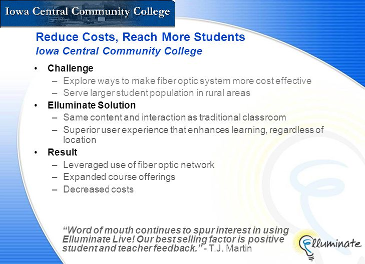 Reduce Costs, Reach More Students Iowa Central Community College Challenge –Explore ways to make fiber optic system more cost effective –Serve larger student population in rural areas Elluminate Solution –Same content and interaction as traditional classroom –Superior user experience that enhances learning, regardless of location Result –Leveraged use of fiber optic network –Expanded course offerings –Decreased costs Word of mouth continues to spur interest in using Elluminate Live.