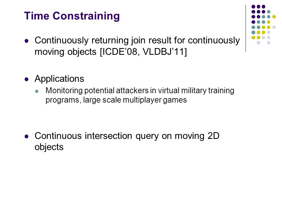 Time Constraining Continuously returning join result for continuously moving objects [ICDE'08, VLDBJ'11] Applications Monitoring potential attackers in virtual military training programs, large scale multiplayer games Continuous intersection query on moving 2D objects