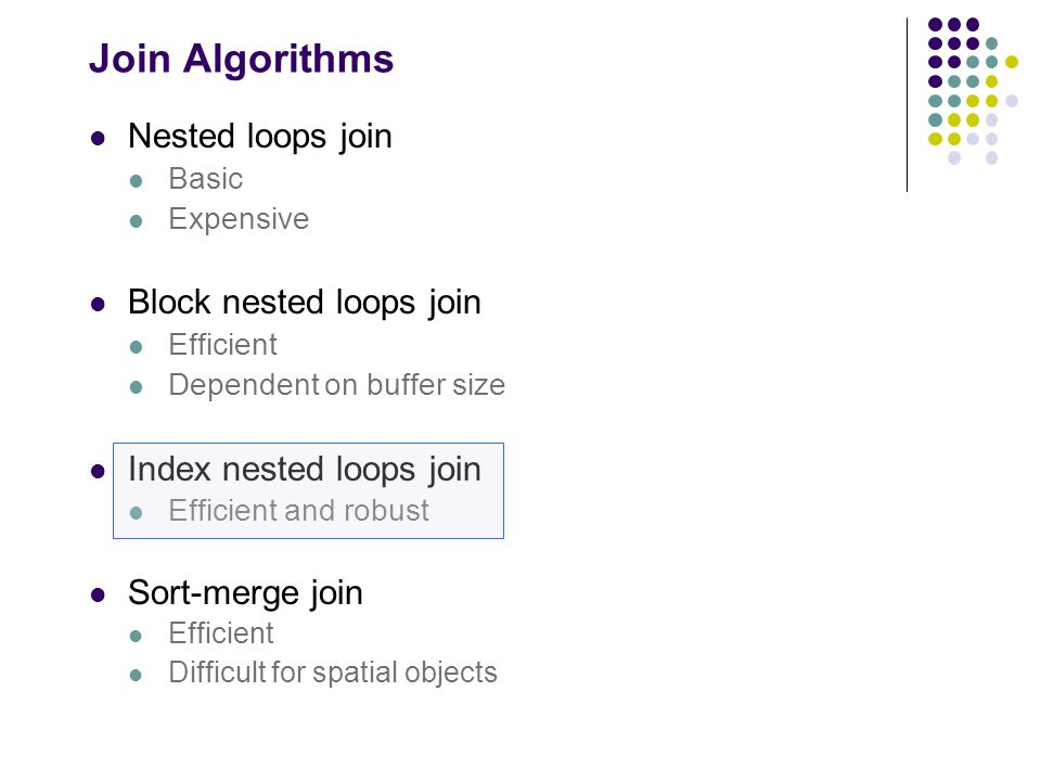 Join Algorithms Nested loops join Basic Expensive Block nested loops join Efficient Dependent on buffer size Index nested loops join Efficient and rob