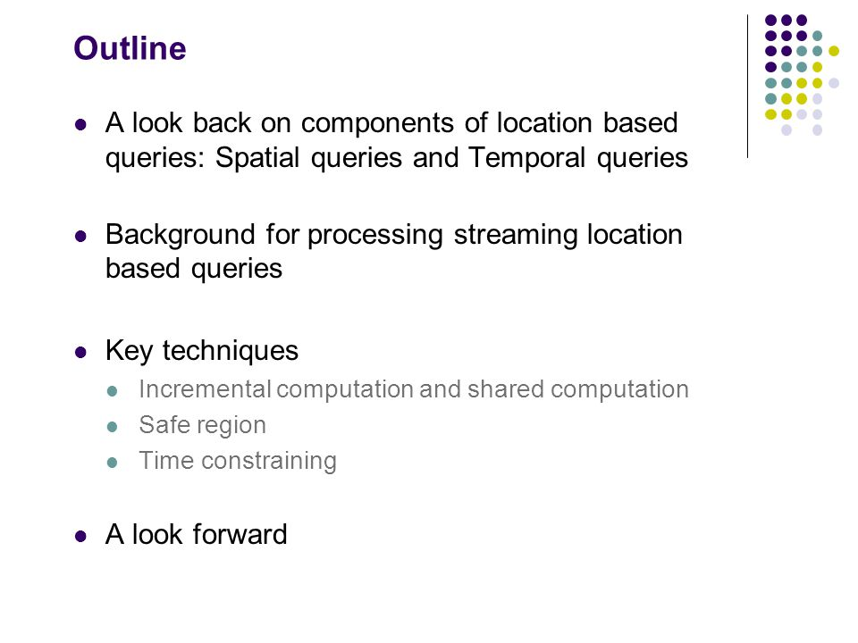 Outline A look back on components of location based queries: Spatial queries and Temporal queries Background for processing streaming location based queries Key techniques Incremental computation and shared computation Safe region Time constraining A look forward