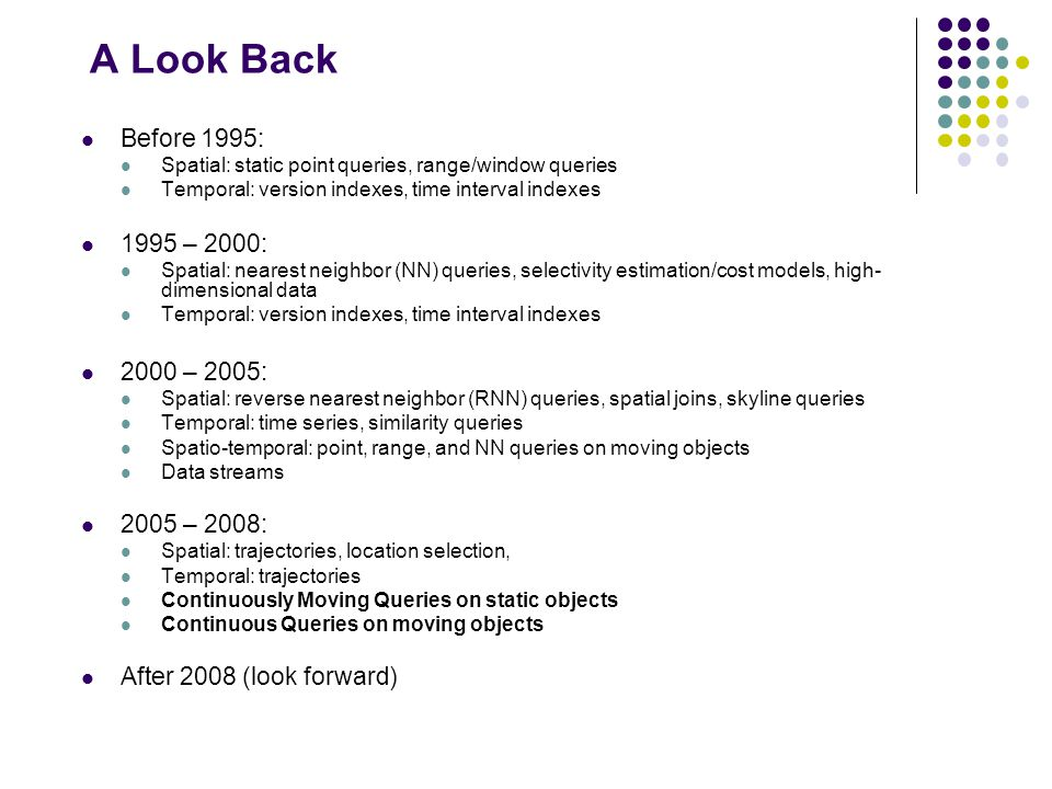 A Look Back Before 1995: Spatial: static point queries, range/window queries Temporal: version indexes, time interval indexes 1995 – 2000: Spatial: nearest neighbor (NN) queries, selectivity estimation/cost models, high- dimensional data Temporal: version indexes, time interval indexes 2000 – 2005: Spatial: reverse nearest neighbor (RNN) queries, spatial joins, skyline queries Temporal: time series, similarity queries Spatio-temporal: point, range, and NN queries on moving objects Data streams 2005 – 2008: Spatial: trajectories, location selection, Temporal: trajectories Continuously Moving Queries on static objects Continuous Queries on moving objects After 2008 (look forward)