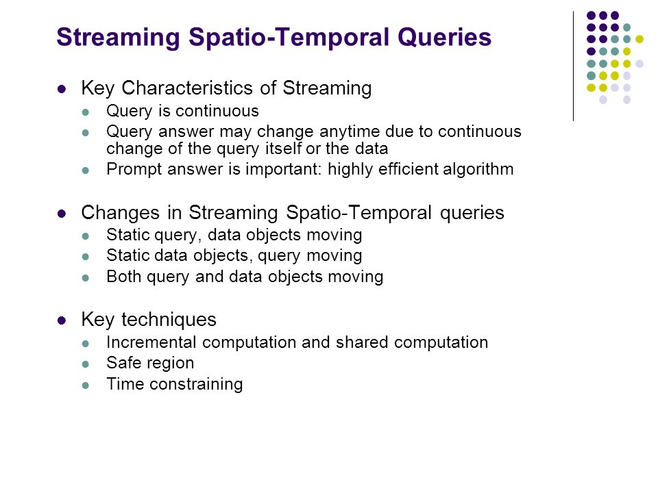 Streaming Spatio-Temporal Queries Key Characteristics of Streaming Query is continuous Query answer may change anytime due to continuous change of the query itself or the data Prompt answer is important: highly efficient algorithm Changes in Streaming Spatio-Temporal queries Static query, data objects moving Static data objects, query moving Both query and data objects moving Key techniques Incremental computation and shared computation Safe region Time constraining