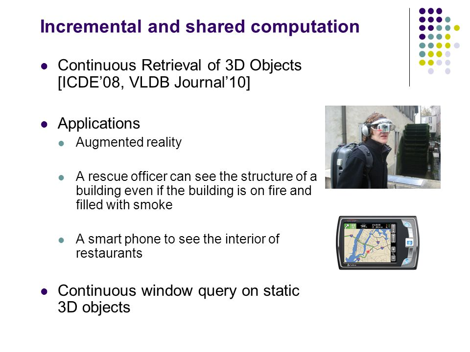 Incremental and shared computation Continuous Retrieval of 3D Objects [ICDE'08, VLDB Journal'10] Applications Augmented reality A rescue officer can see the structure of a building even if the building is on fire and filled with smoke A smart phone to see the interior of restaurants Continuous window query on static 3D objects