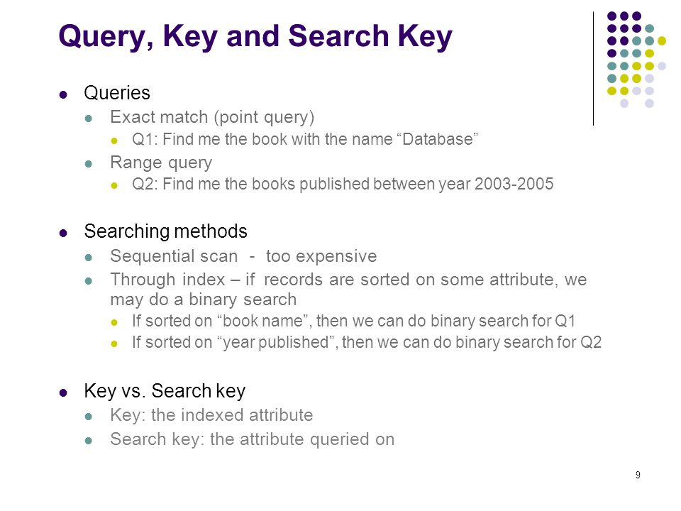 9 Query, Key and Search Key Queries Exact match (point query) Q1: Find me the book with the name Database Range query Q2: Find me the books published between year 2003-2005 Searching methods Sequential scan - too expensive Through index – if records are sorted on some attribute, we may do a binary search If sorted on book name , then we can do binary search for Q1 If sorted on year published , then we can do binary search for Q2 Key vs.