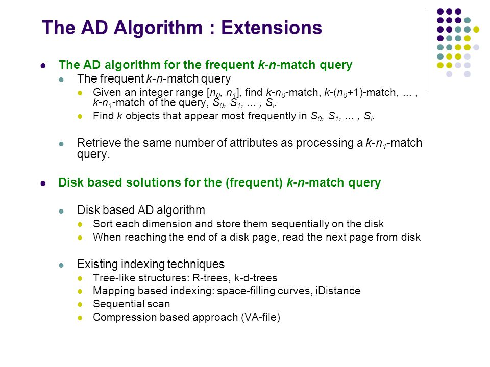 The AD Algorithm : Extensions The AD algorithm for the frequent k-n-match query The frequent k-n-match query Given an integer range [n 0, n 1 ], find