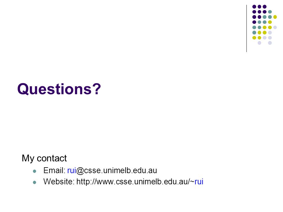 Questions? My contact Email: rui@csse.unimelb.edu.au Website: http://www.csse.unimelb.edu.au/~rui