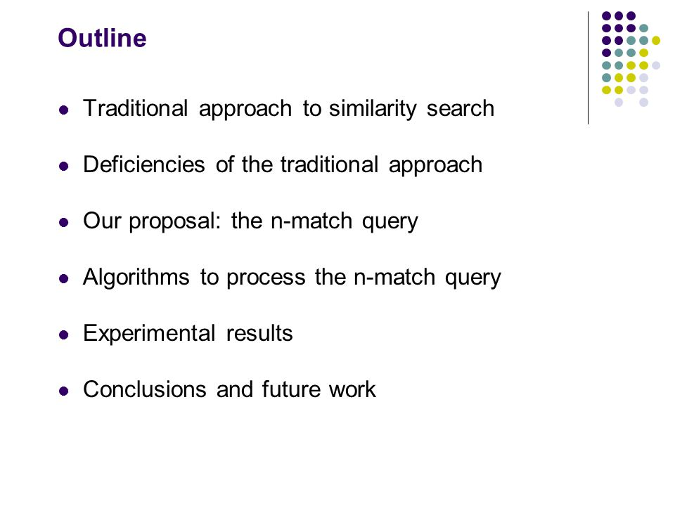 Outline Traditional approach to similarity search Deficiencies of the traditional approach Our proposal: the n-match query Algorithms to process the n