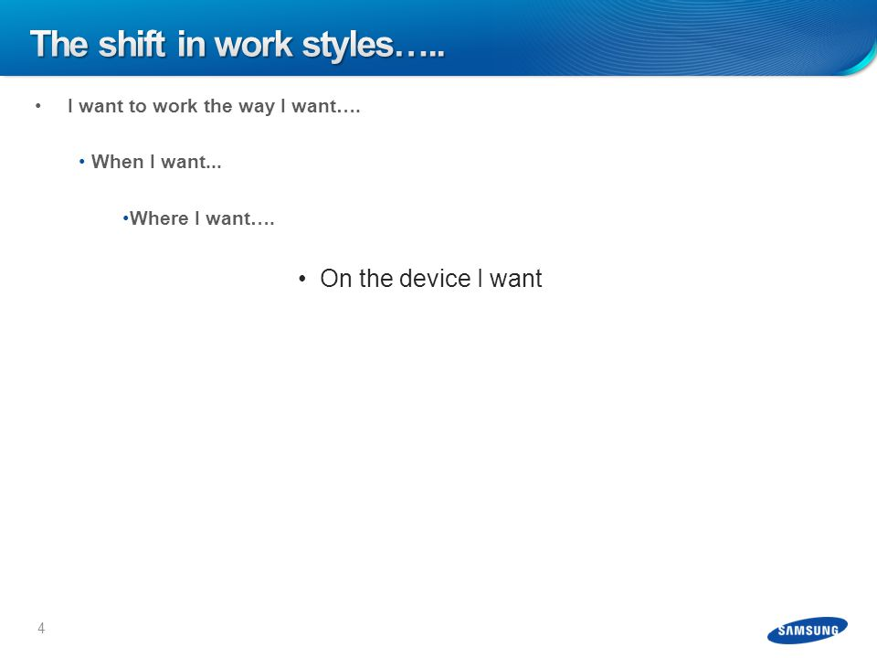 I want to work the way I want…. When I want... Where I want…. On the device I want 4