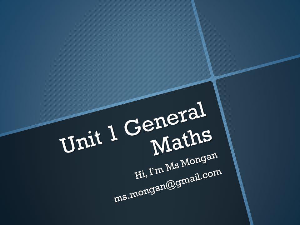 Unit 1 General Maths Hi, I'm Ms Mongan ms.mongan@gmail.com