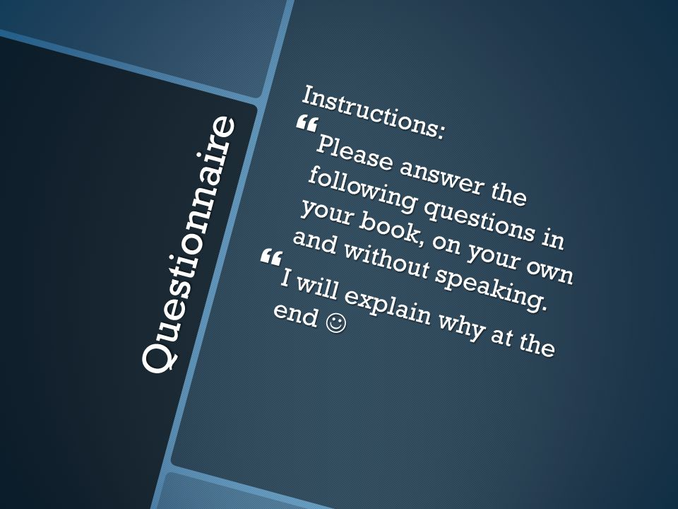 Questionnaire Instructions:  Please answer the following questions in your book, on your own and without speaking.