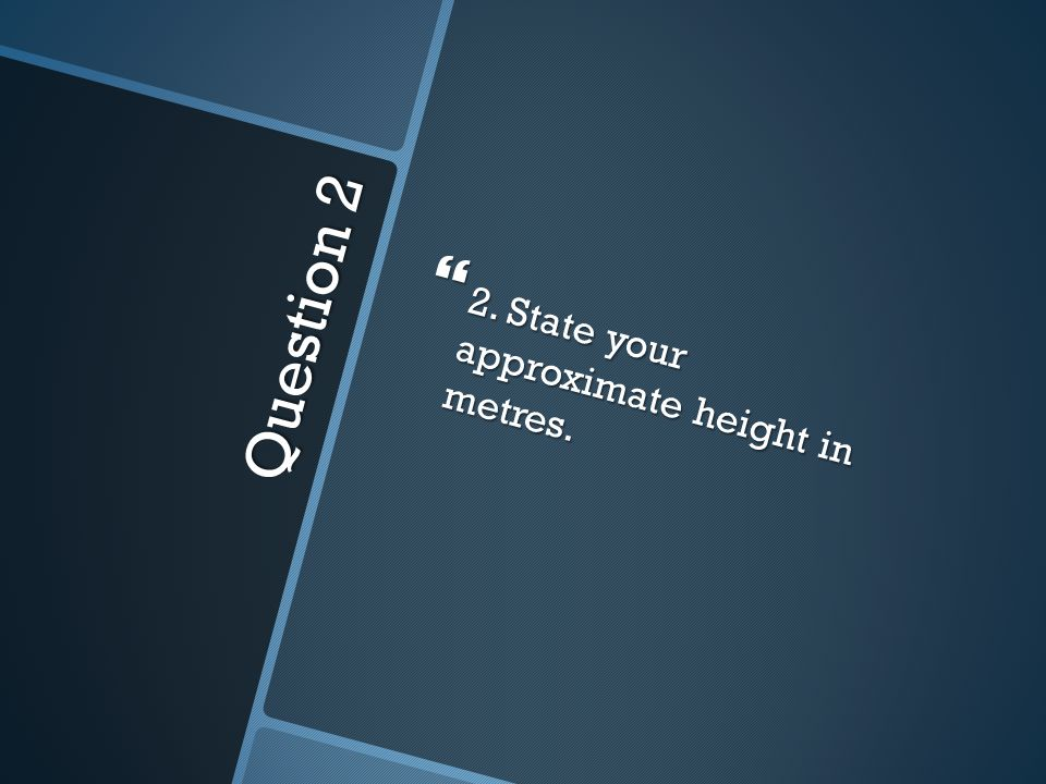 Question 2  2. State your approximate height in metres.