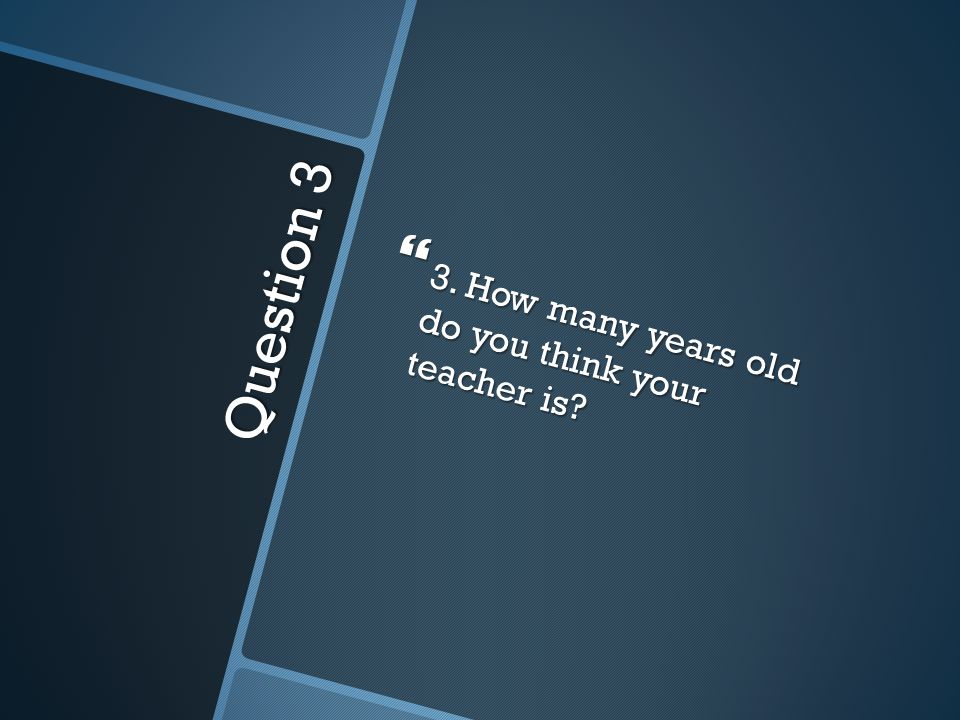 Question 3  3. How many years old do you think your teacher is?