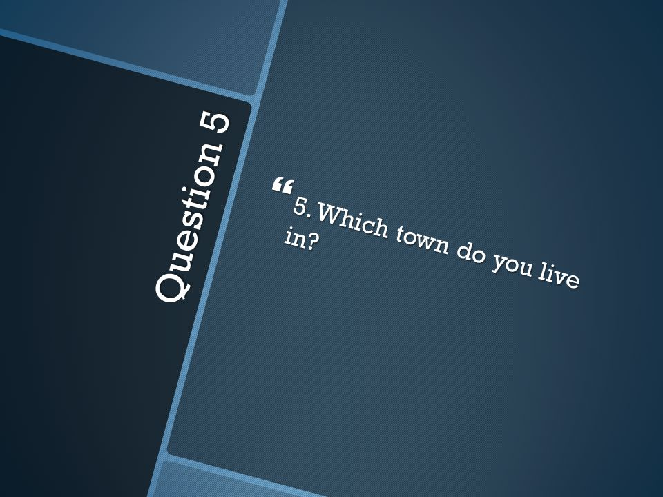 Question 5  5. Which town do you live in