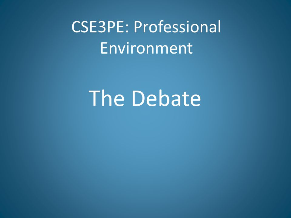 CSE3PE: Professional Environment The Debate