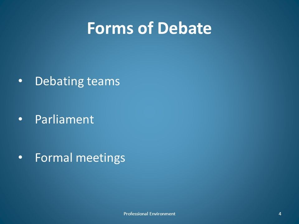 Forms of Debate Debating teams Parliament Formal meetings Professional Environment4