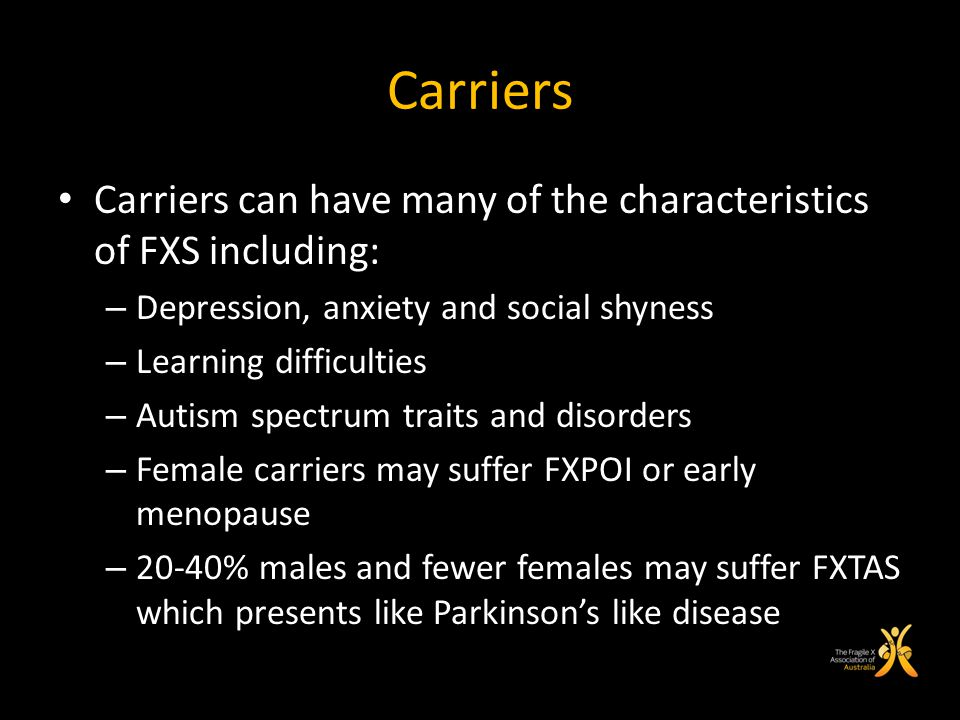 Carriers Carriers can have many of the characteristics of FXS including: – Depression, anxiety and social shyness – Learning difficulties – Autism spe