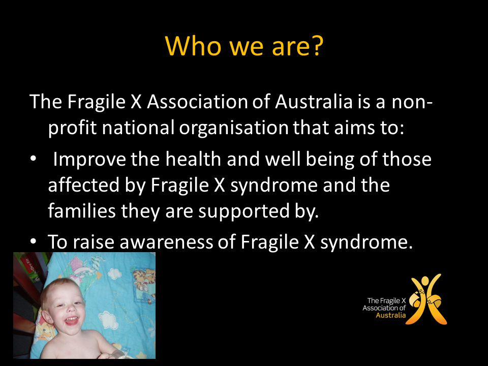 Who we are? The Fragile X Association of Australia is a non- profit national organisation that aims to: Improve the health and well being of those aff