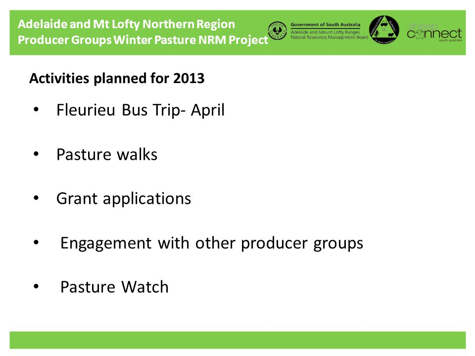 Adelaide and Mt Lofty Northern Region Producer Groups Winter Pasture NRM Project Activities planned for 2013 Fleurieu Bus Trip- April Pasture walks Grant applications Engagement with other producer groups Pasture Watch