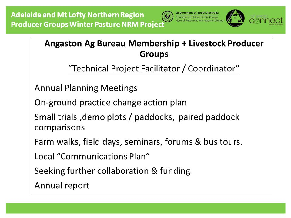 Adelaide and Mt Lofty Northern Region Producer Groups Winter Pasture NRM Project Angaston Ag Bureau Membership + Livestock Producer Groups Technical Project Facilitator / Coordinator Annual Planning Meetings On-ground practice change action plan Small trials,demo plots / paddocks, paired paddock comparisons Farm walks, field days, seminars, forums & bus tours.