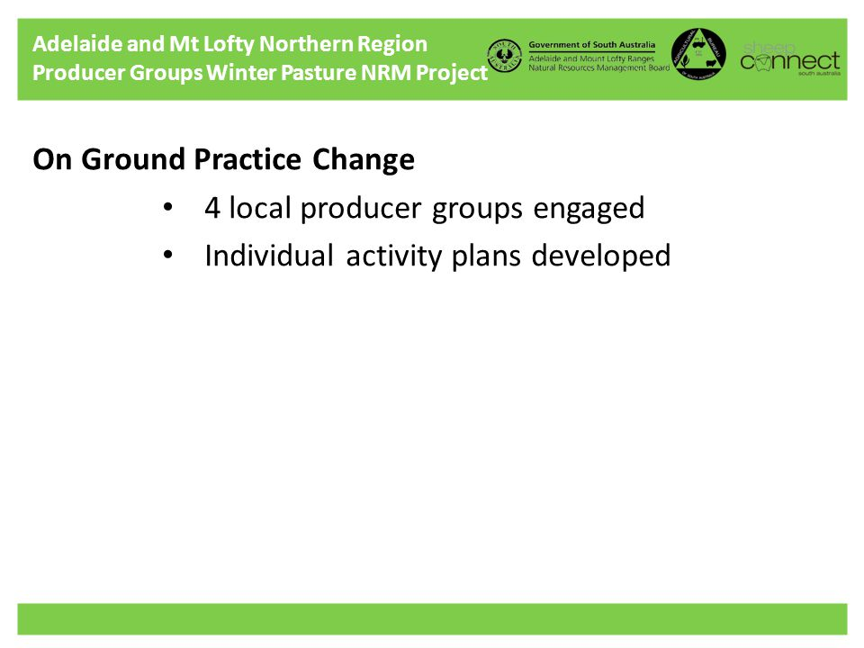 Adelaide and Mt Lofty Northern Region Producer Groups Winter Pasture NRM Project On Ground Practice Change 4 local producer groups engaged Individual activity plans developed