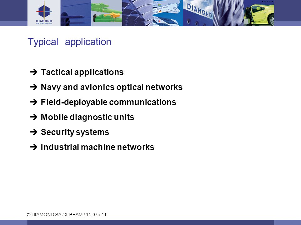 © DIAMOND SA / X-BEAM / 11-07 / 11 Typical application  Tactical applications  Navy and avionics optical networks  Field-deployable communications  Mobile diagnostic units  Security systems  Industrial machine networks