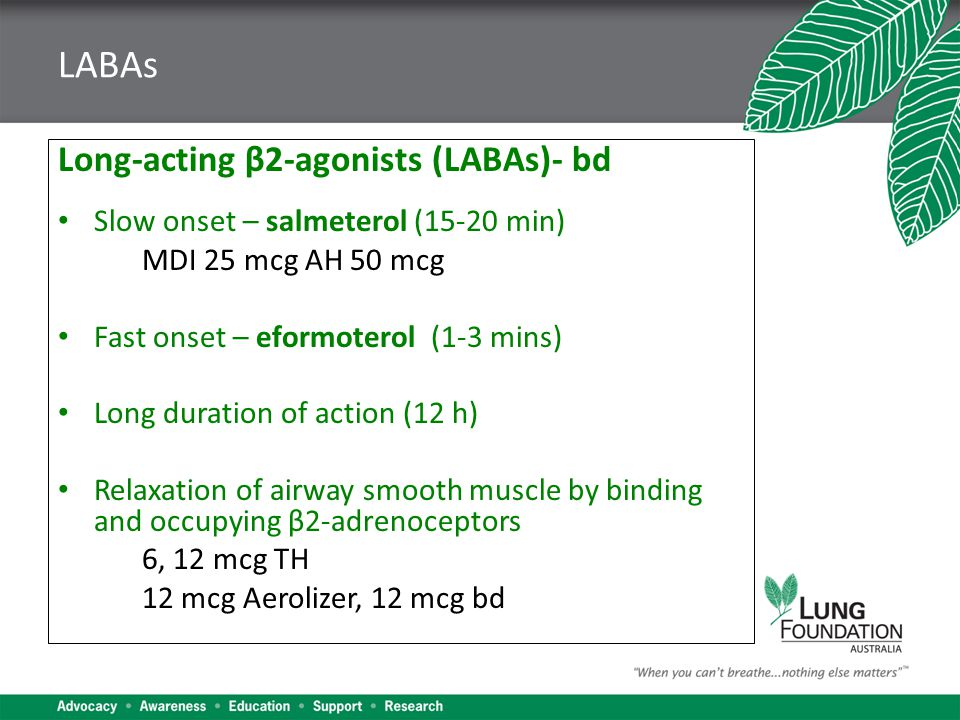 LABAs Long-acting β2-agonists (LABAs)- bd Slow onset – salmeterol (15-20 min) MDI 25 mcg AH 50 mcg Fast onset – eformoterol (1-3 mins) Long duration of action (12 h) Relaxation of airway smooth muscle by binding and occupying β2-adrenoceptors 6, 12 mcg TH 12 mcg Aerolizer, 12 mcg bd