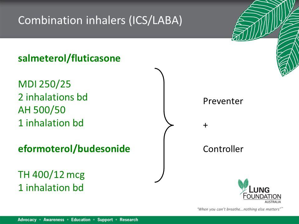 Combination inhalers (ICS/LABA) salmeterol/fluticasone MDI 250/25 2 inhalations bd AH 500/50 1 inhalation bd eformoterol/budesonide TH 400/12 mcg 1 inhalation bd Preventer + Controller