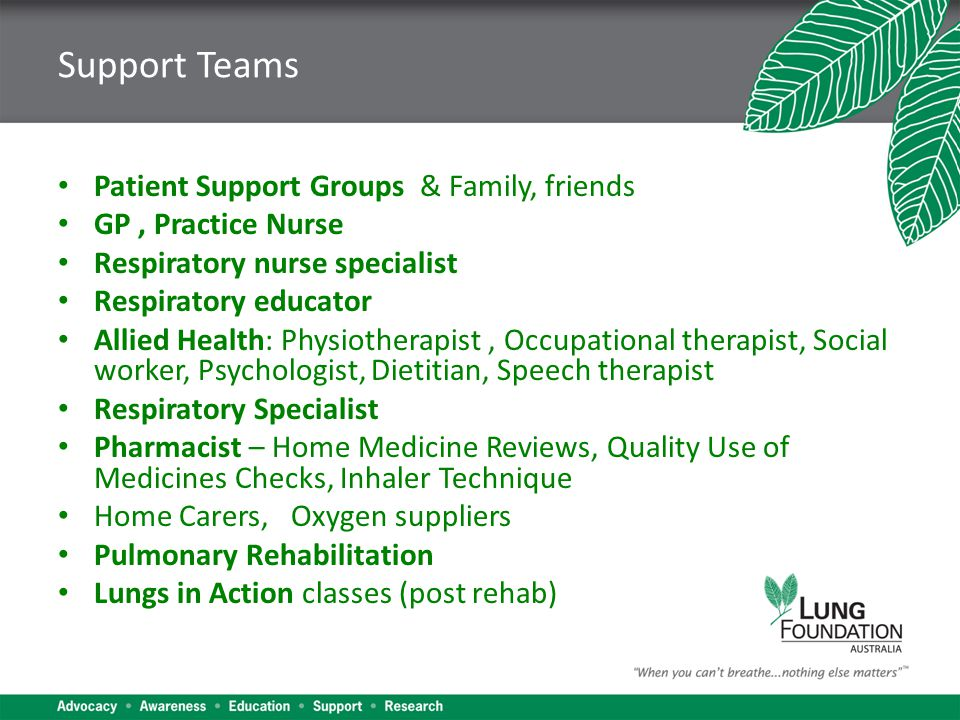 Support Teams Patient Support Groups & Family, friends GP, Practice Nurse Respiratory nurse specialist Respiratory educator Allied Health: Physiotherapist, Occupational therapist, Social worker, Psychologist, Dietitian, Speech therapist Respiratory Specialist Pharmacist – Home Medicine Reviews, Quality Use of Medicines Checks, Inhaler Technique Home Carers, Oxygen suppliers Pulmonary Rehabilitation Lungs in Action classes (post rehab)