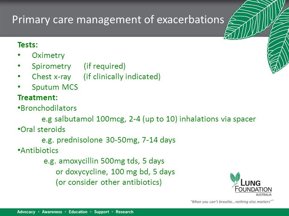 Primary care management of exacerbations Tests: Oximetry Spirometry (if required) Chest x-ray (if clinically indicated) Sputum MCS Treatment: Bronchodilators e.g salbutamol 100mcg, 2-4 (up to 10) inhalations via spacer Oral steroids e.g.