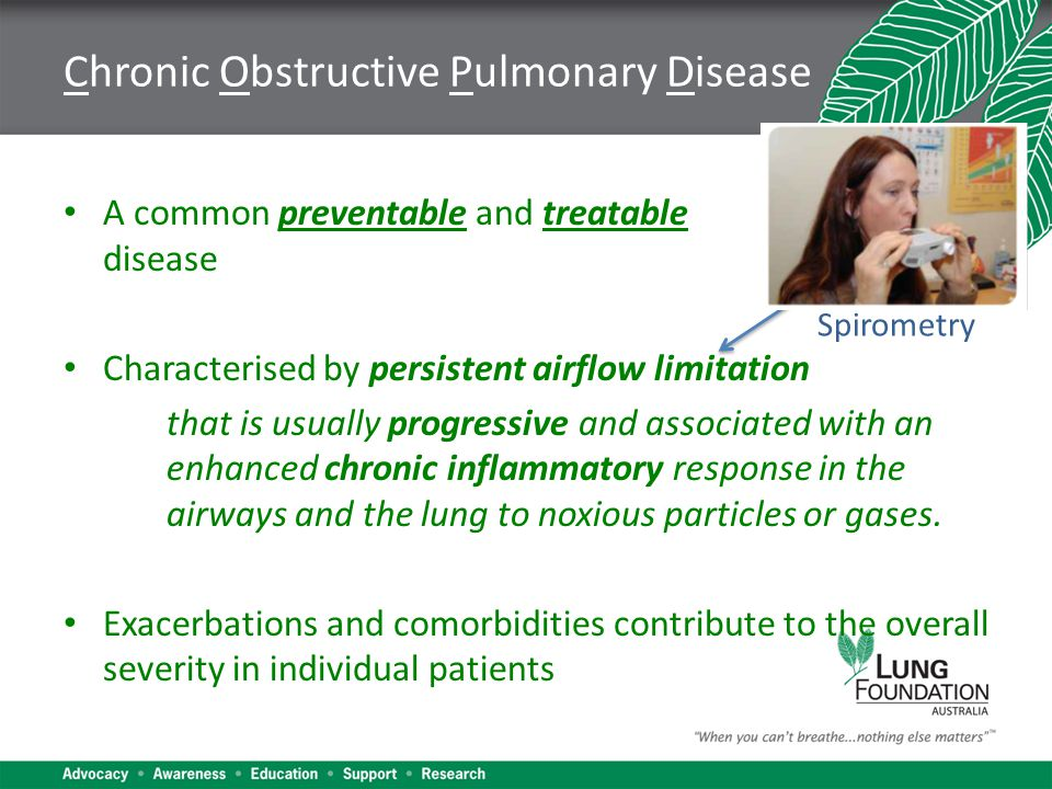 Chronic Obstructive Pulmonary Disease A common preventable and treatable disease Characterised by persistent airflow limitation that is usually progressive and associated with an enhanced chronic inflammatory response in the airways and the lung to noxious particles or gases.