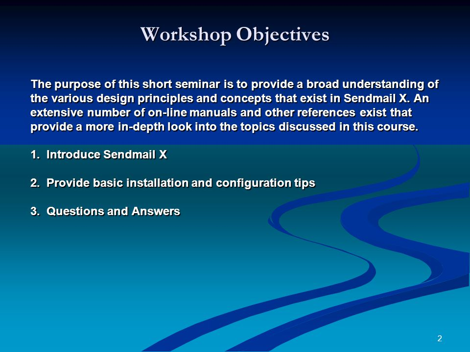 2 Workshop Objectives The purpose of this short seminar is to provide a broad understanding of the various design principles and concepts that exist in Sendmail X.