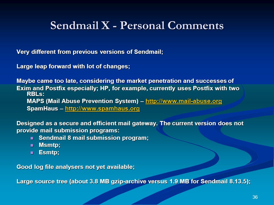 36 Sendmail X - Personal Comments Very different from previous versions of Sendmail; Large leap forward with lot of changes; Maybe came too late, considering the market penetration and successes of Exim and Postfix especially; HP, for example, currently uses Postfix with two RBLs: MAPS (Mail Abuse Prevention System) – http://www.mail-abuse.org http://www.mail-abuse.org SpamHaus – http://www.spamhaus.org http://www.spamhaus.org Designed as a secure and efficient mail gateway.