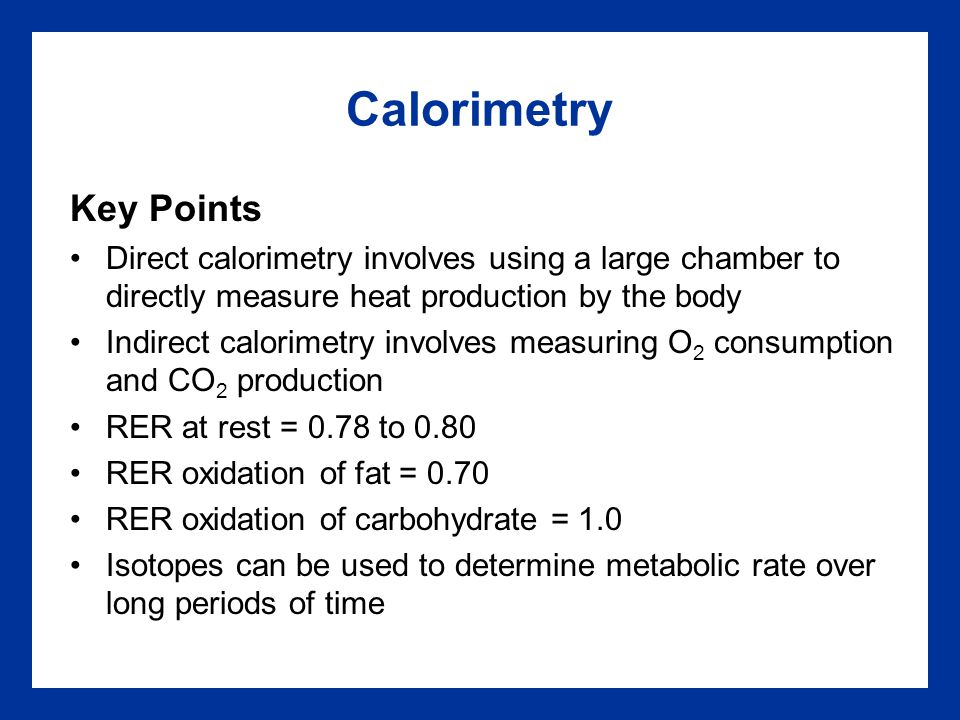 Calorimetry Key Points Direct calorimetry involves using a large chamber to directly measure heat production by the body Indirect calorimetry involves