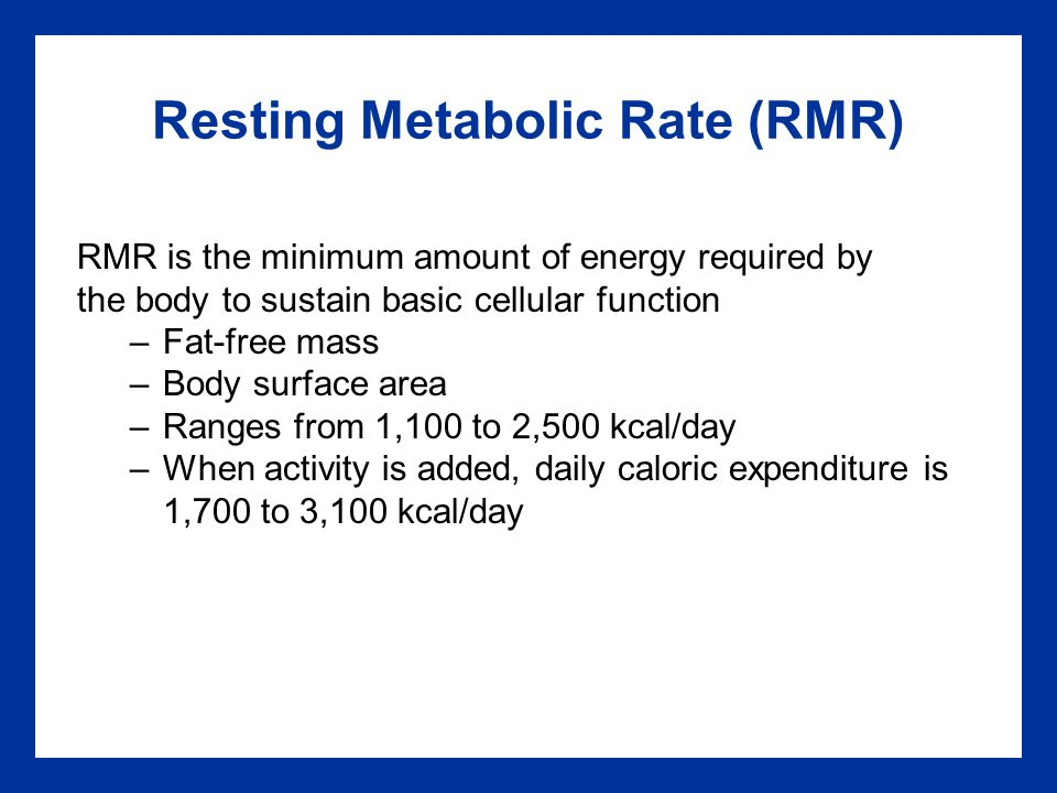 Resting Metabolic Rate (RMR) RMR is the minimum amount of energy required by the body to sustain basic cellular function –Fat-free mass –Body surface