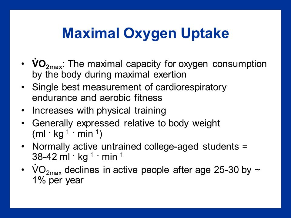 Maximal Oxygen Uptake VO 2max : The maximal capacity for oxygen consumption by the body during maximal exertion Single best measurement of cardiorespi