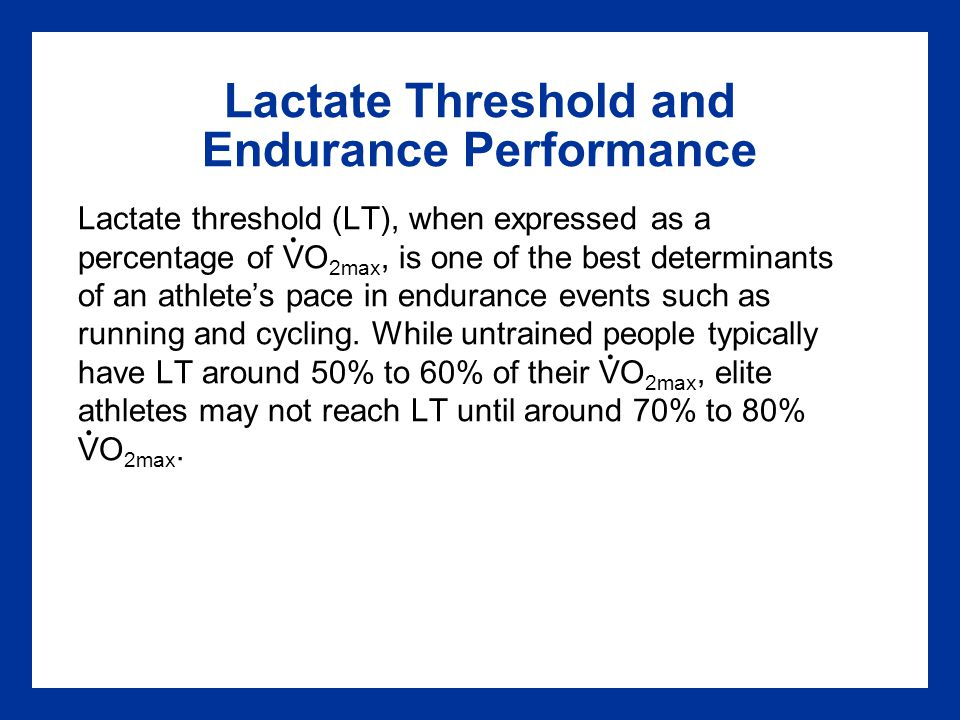Lactate Threshold and Endurance Performance Lactate threshold (LT), when expressed as a percentage of VO 2max, is one of the best determinants of an a