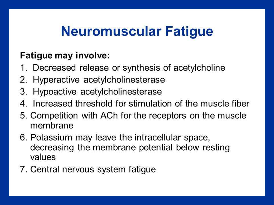 Neuromuscular Fatigue Fatigue may involve: 1. Decreased release or synthesis of acetylcholine 2. Hyperactive acetylcholinesterase 3. Hypoactive acetyl