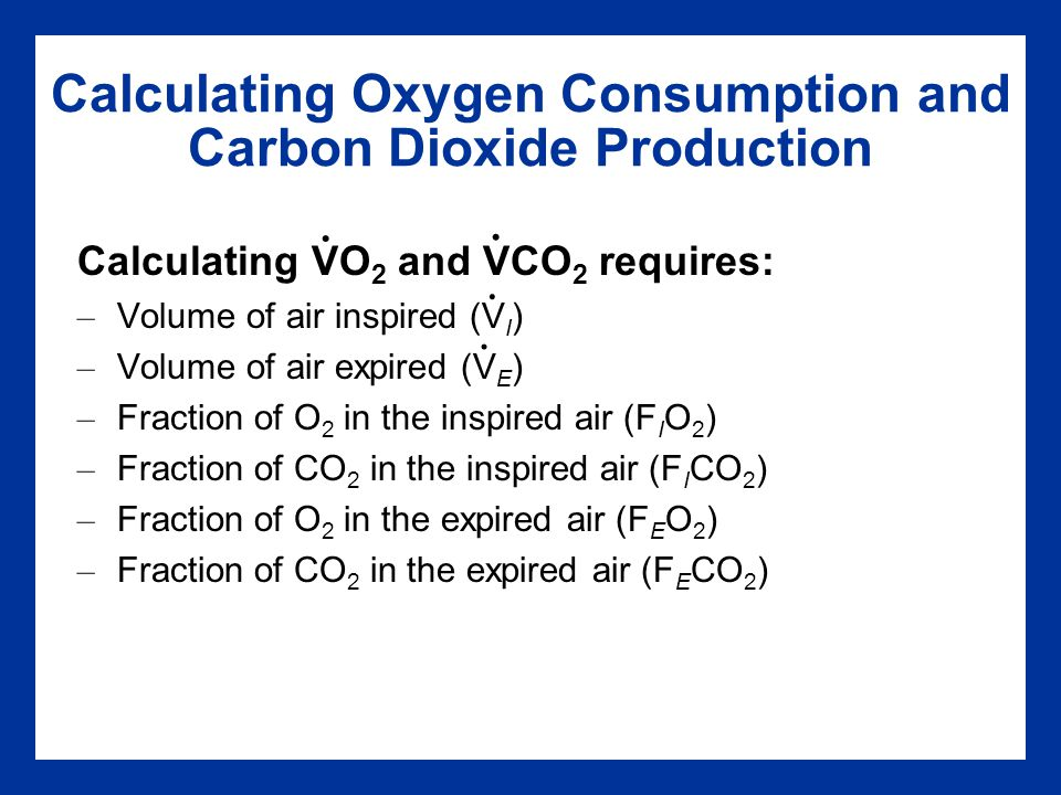 Calculating O 2 Consumption and CO 2 Production (L/min) VO 2 = (V I x F I O 2 ) – (V E x F E O 2 ) VCO 2 = (V E x F E CO 2 ) – (V I x F I CO 2 )......