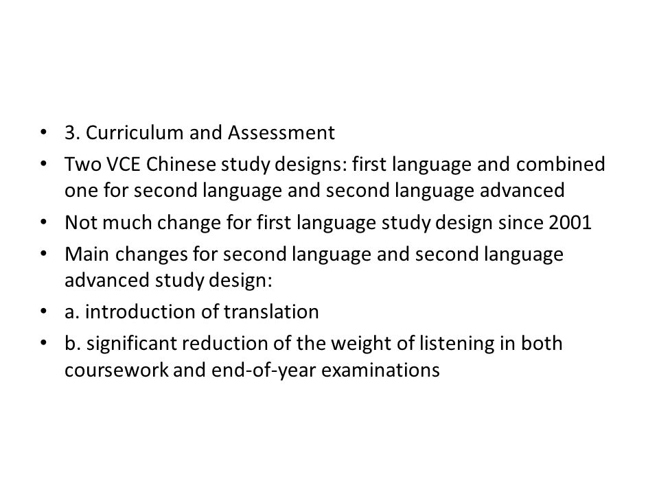 3. Curriculum and Assessment Two VCE Chinese study designs: first language and combined one for second language and second language advanced Not much