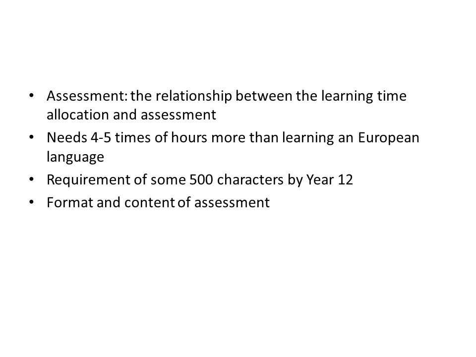 Assessment: the relationship between the learning time allocation and assessment Needs 4-5 times of hours more than learning an European language Requirement of some 500 characters by Year 12 Format and content of assessment