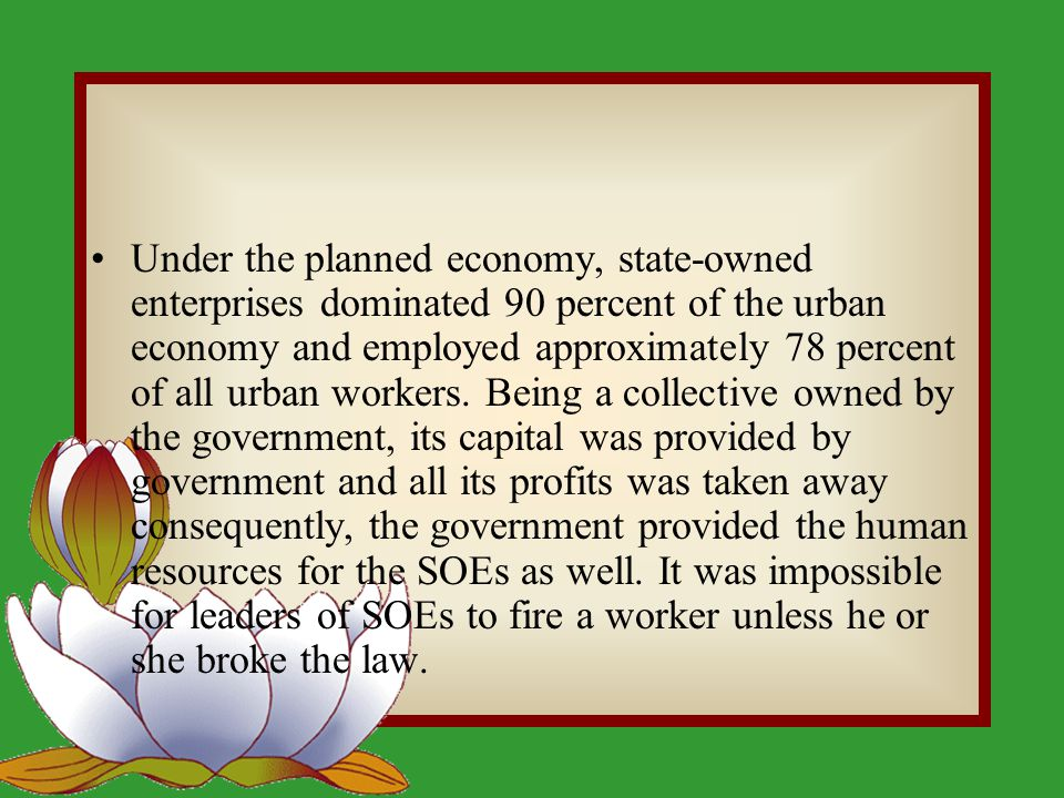 Under the planned economy, state-owned enterprises dominated 90 percent of the urban economy and employed approximately 78 percent of all urban workers.